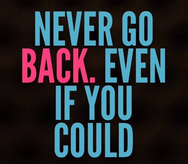 Never go back. Even if you could Picture Quote #1