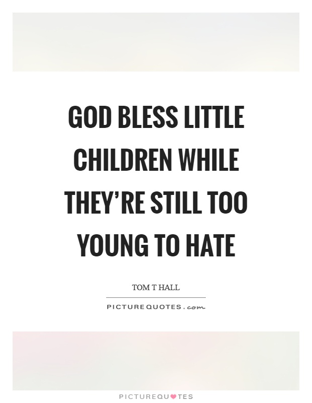 God bless little children while they're still too young to hate Picture Quote #1
