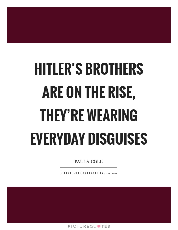 Hitler's brothers are on the rise, they're wearing everyday disguises Picture Quote #1