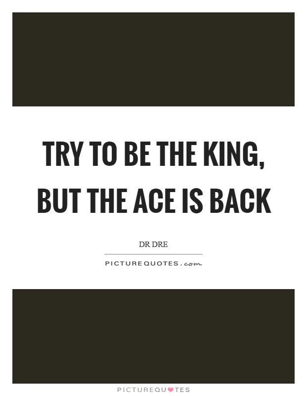 Try to be the king, but the ace is back Picture Quote #1