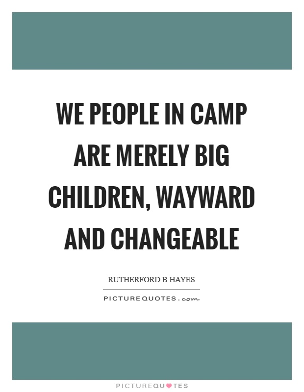 We people in camp are merely big children, wayward and changeable Picture Quote #1