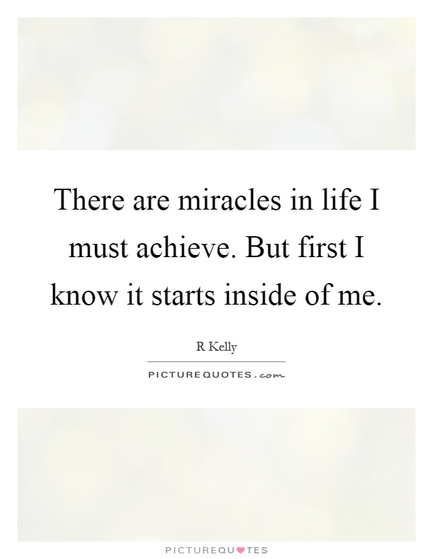 There are miracles in life I must achieve. But first I know it starts inside of me Picture Quote #1
