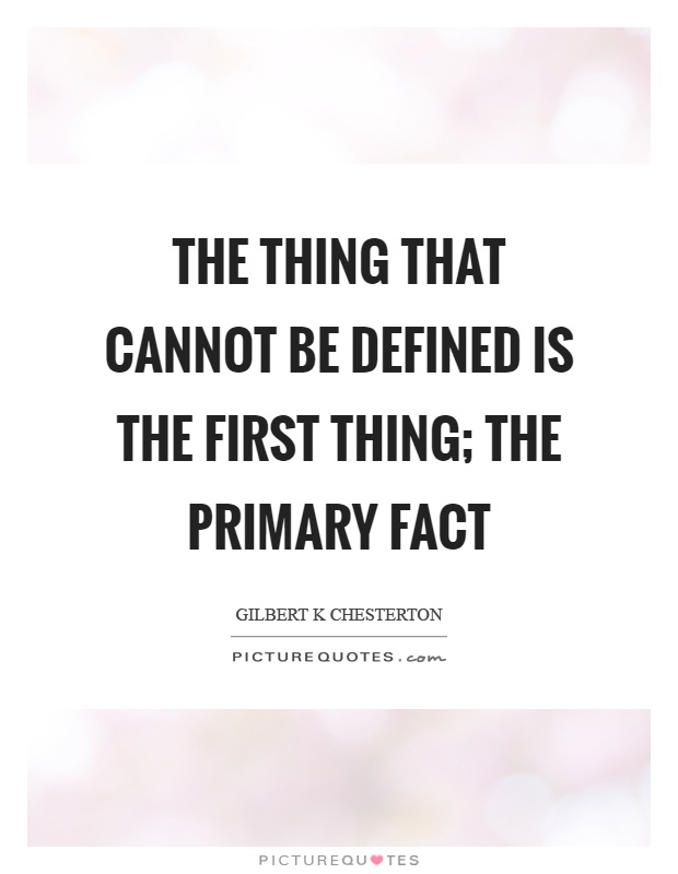 The thing that cannot be defined is the first thing; the primary fact Picture Quote #1