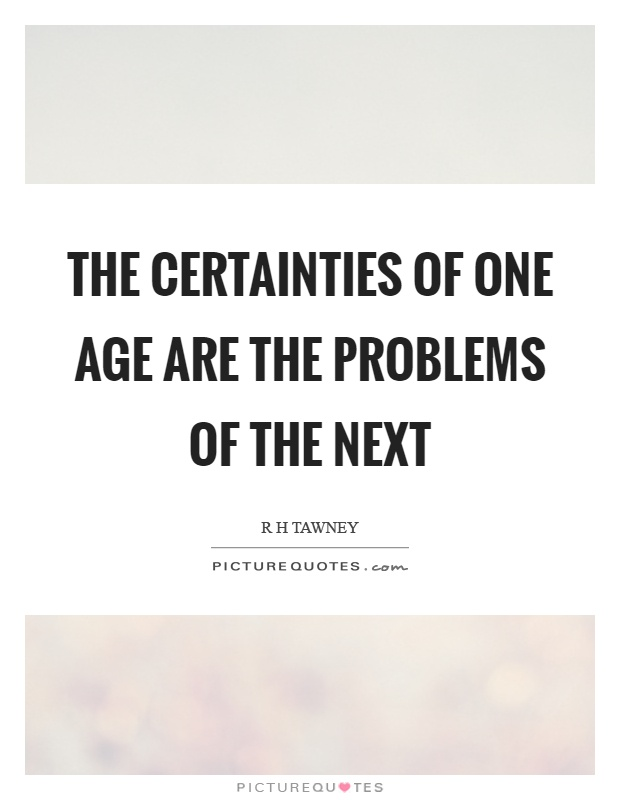 The certainties of one age are the problems of the next Picture Quote #1