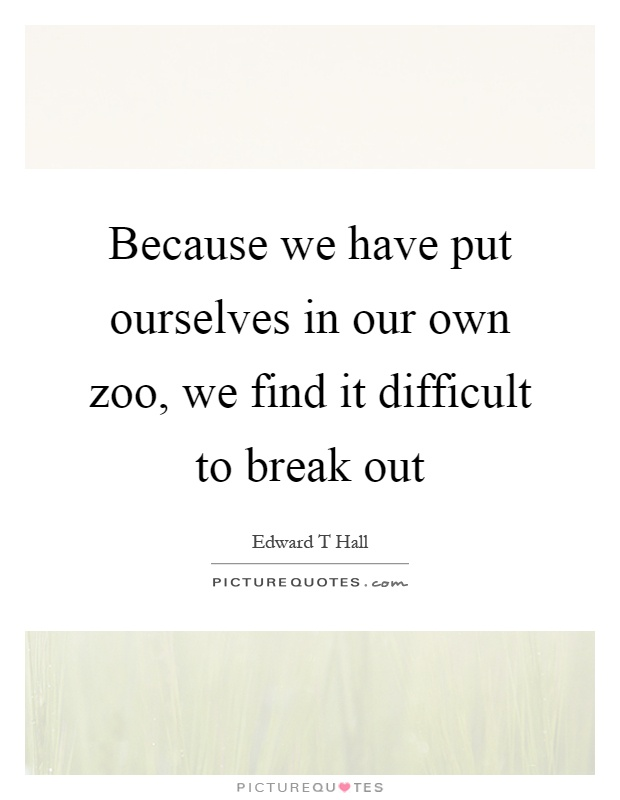 Because we have put ourselves in our own zoo, we find it difficult to break out Picture Quote #1