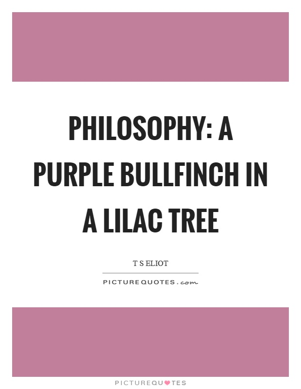 Philosophy: a purple bullfinch in a lilac tree Picture Quote #1