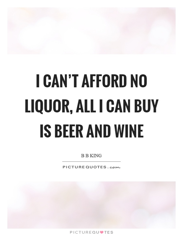 I can't afford no liquor, all I can buy is beer and wine Picture Quote #1