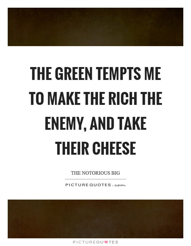 The green tempts me to make the rich the enemy, and take their cheese Picture Quote #1