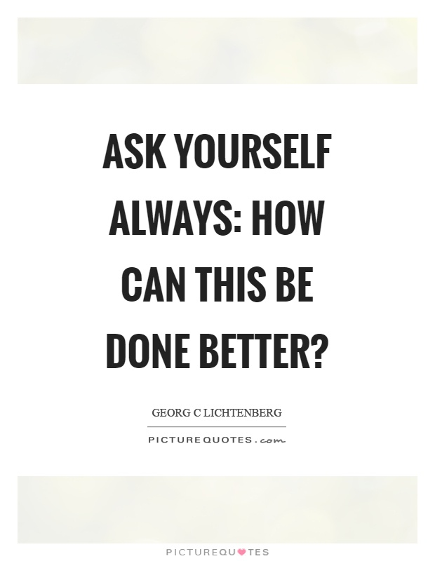 Ask yourself always: how can this be done better? Picture Quote #1