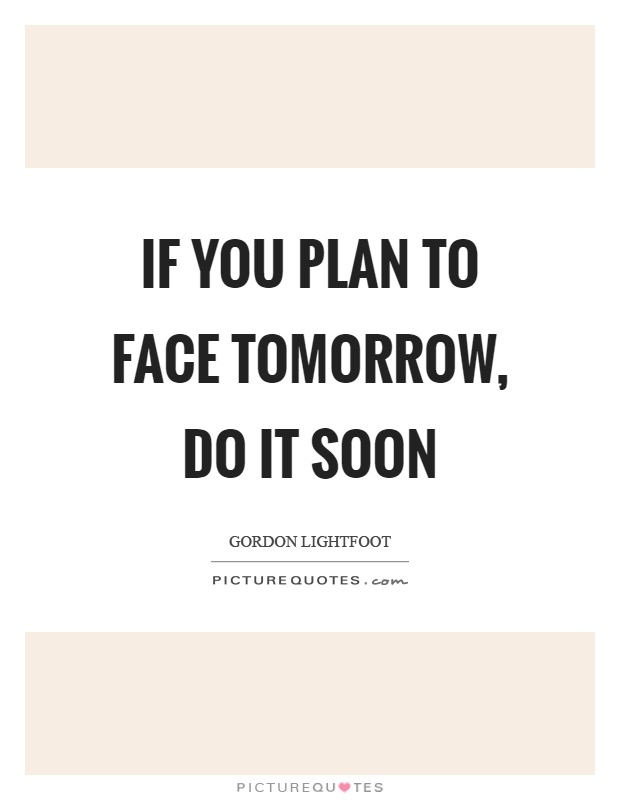 If you plan to face tomorrow, do it soon Picture Quote #1