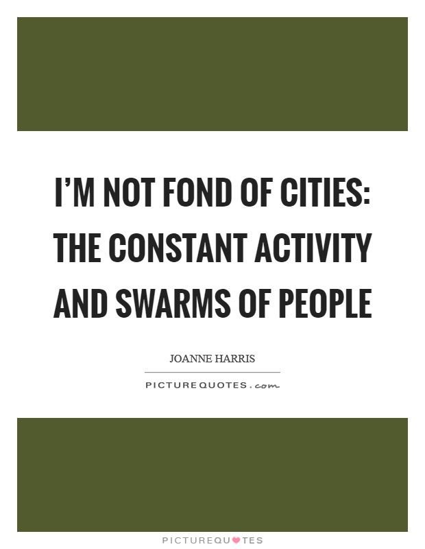 I'm not fond of cities: the constant activity and swarms of people Picture Quote #1