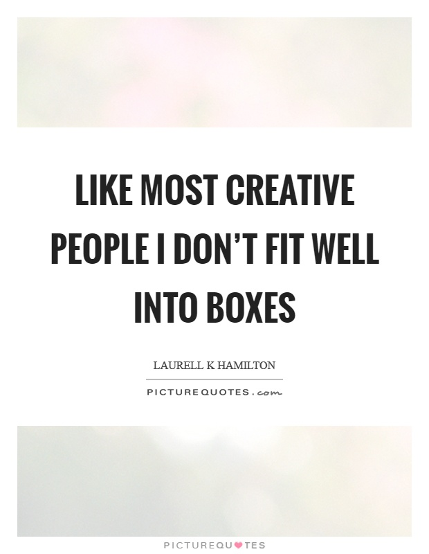 Like most creative people I don't fit well into boxes Picture Quote #1