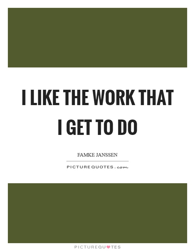 I like the work that I get to do Picture Quote #1