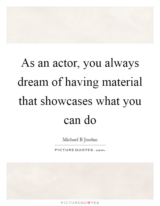 As an actor, you always dream of having material that showcases what you can do Picture Quote #1
