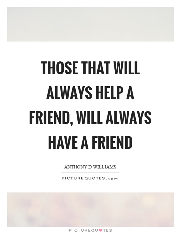 Those that will always help a friend, will always have a friend Picture Quote #1