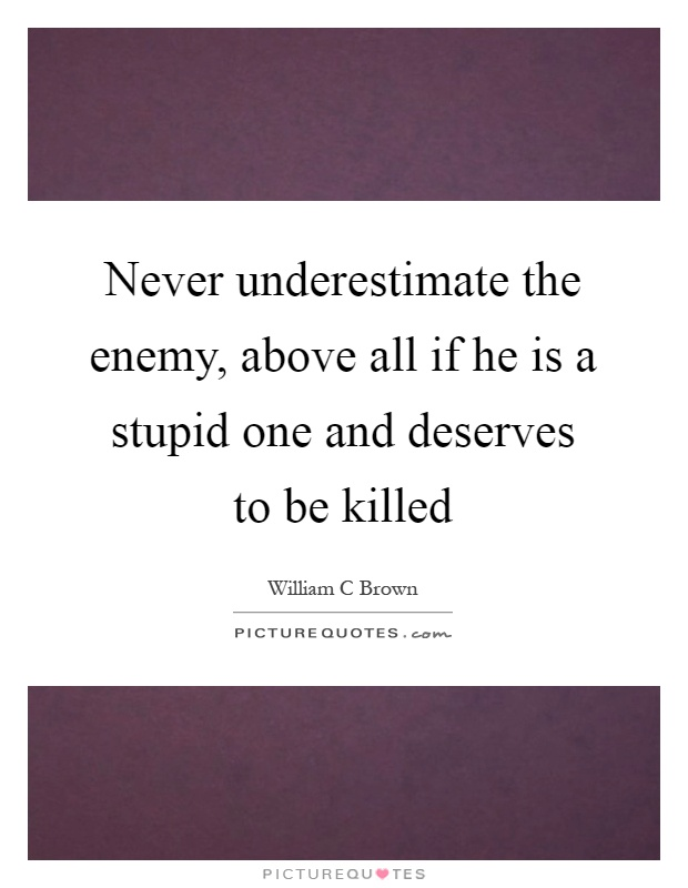 Never underestimate the enemy, above all if he is a stupid one and deserves to be killed Picture Quote #1