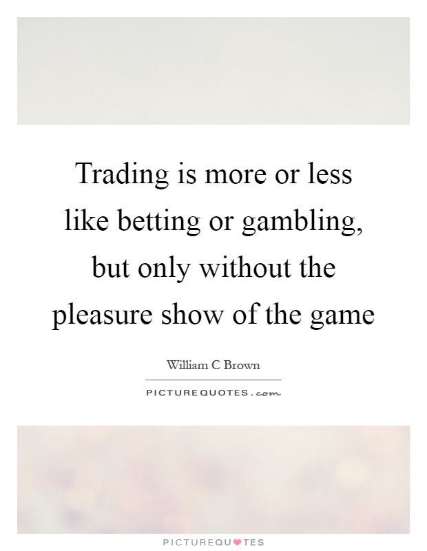 Trading is more or less like betting or gambling, but only without the pleasure show of the game Picture Quote #1