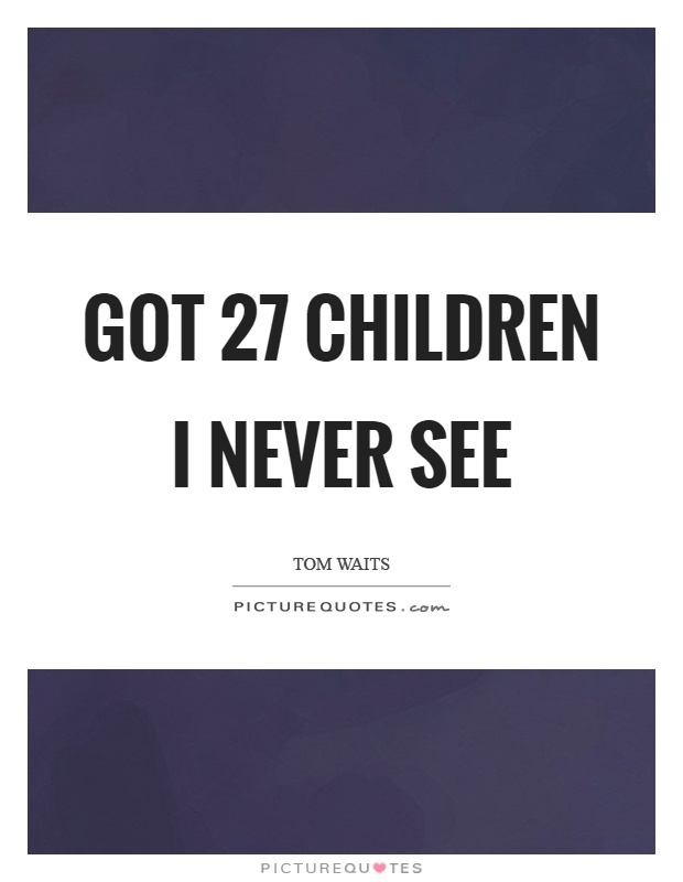 Got 27 children I never see Picture Quote #1