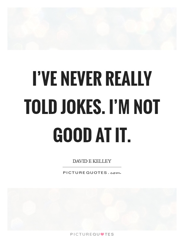 I've never really told jokes. I'm not good at it Picture Quote #1