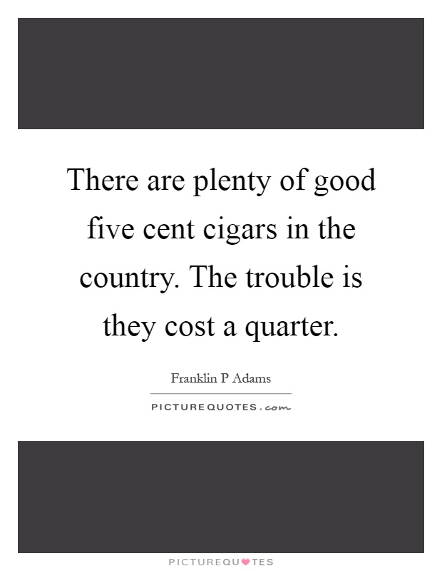 There are plenty of good five cent cigars in the country. The trouble is they cost a quarter Picture Quote #1