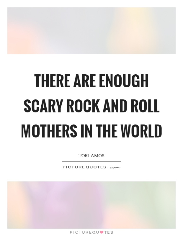 There are enough scary rock and roll mothers in the world Picture Quote #1