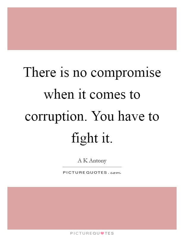 There is no compromise when it comes to corruption. You have to fight it Picture Quote #1