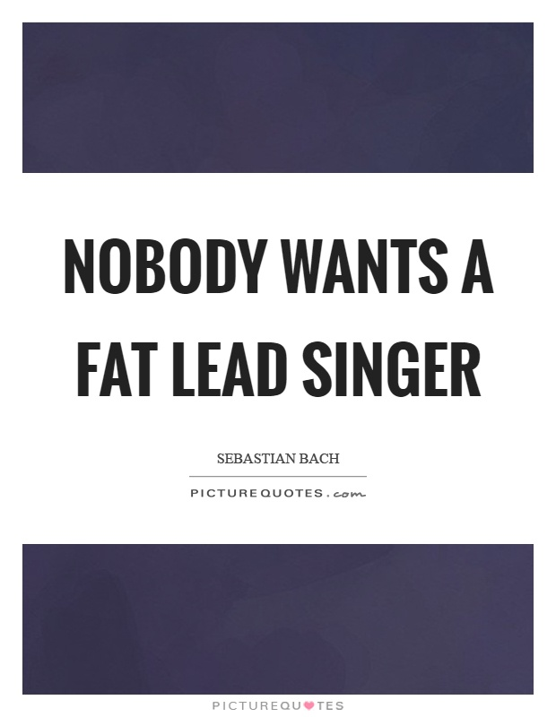 Nobody wants a fat lead singer Picture Quote #1