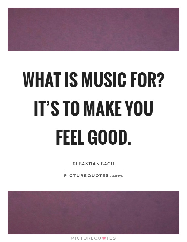 What is music for? It's to make you feel good Picture Quote #1