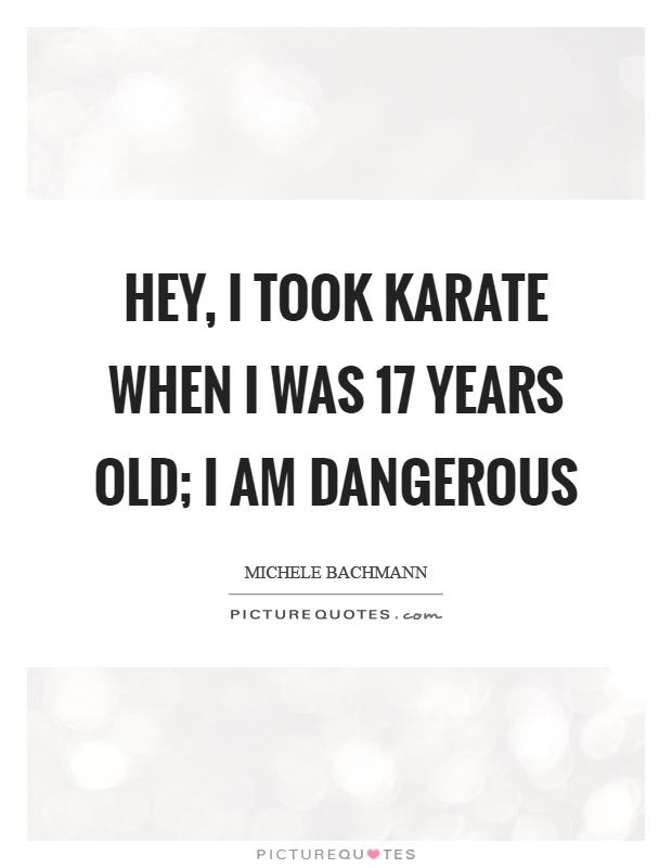 Hey, I took karate when I was 17 years old; I am dangerous Picture Quote #1