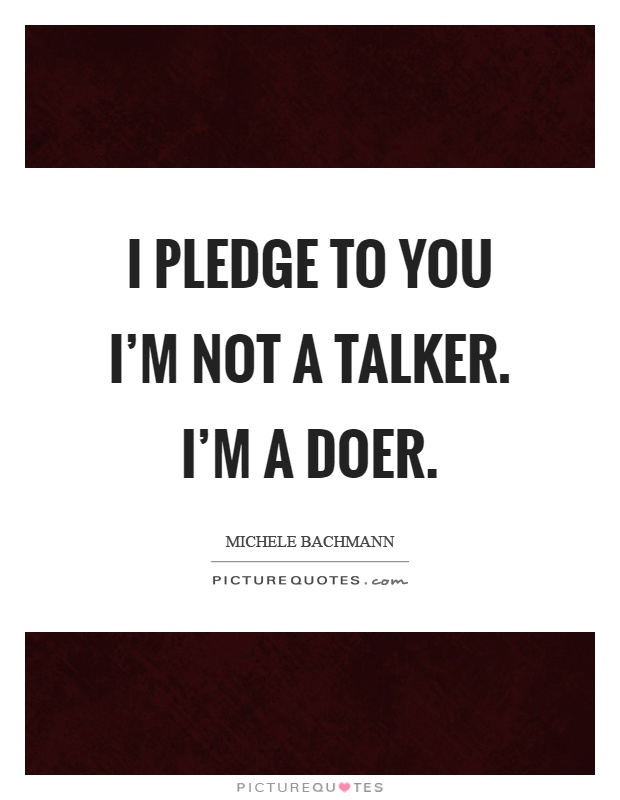 I pledge to you I'm not a talker. I'm a doer Picture Quote #1