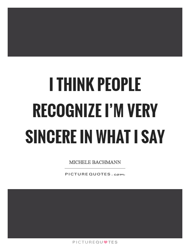 I think people recognize I'm very sincere in what I say Picture Quote #1
