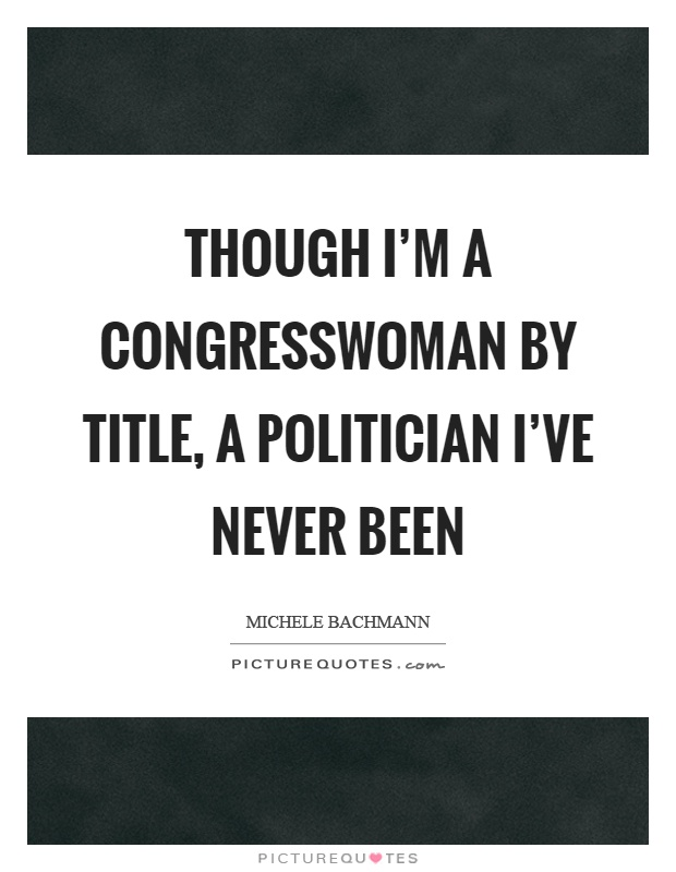 Though I'm a congresswoman by title, a politician I've never been Picture Quote #1