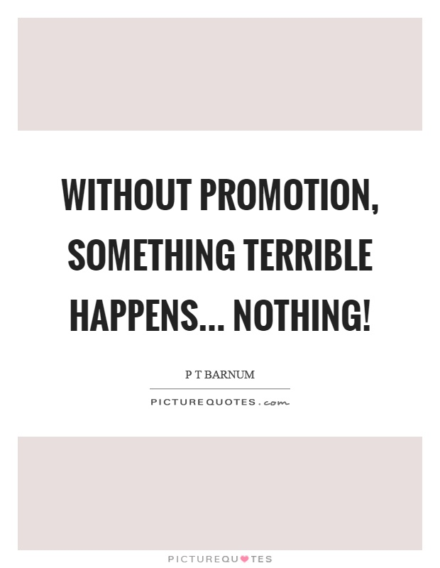 Without promotion, something terrible happens... nothing! Picture Quote #1