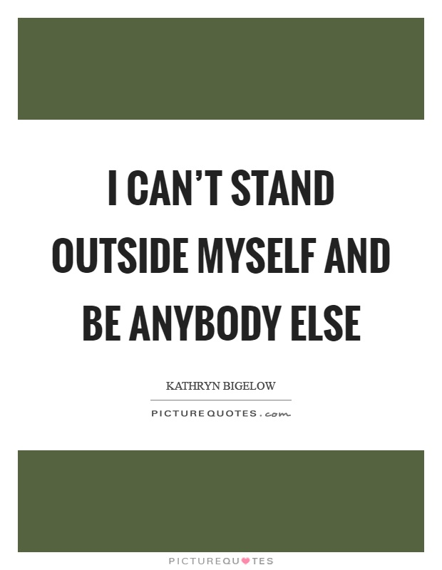 I can't stand outside myself and be anybody else Picture Quote #1