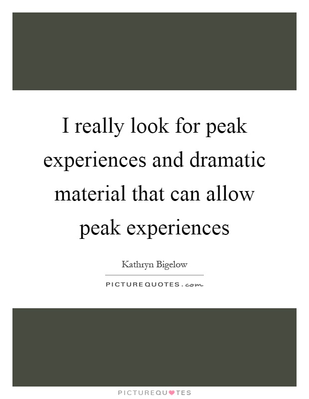 I really look for peak experiences and dramatic material that can allow peak experiences Picture Quote #1