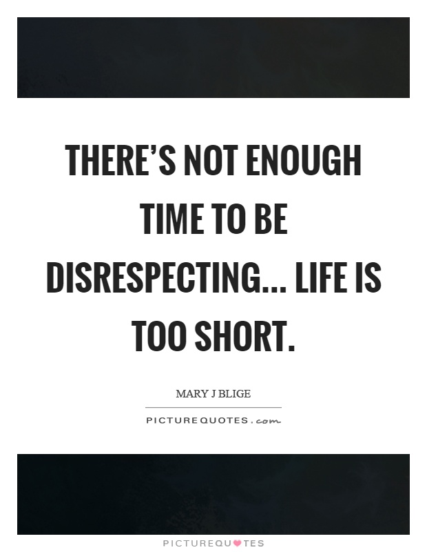 There's not enough time to be disrespecting... Life is too short Picture Quote #1