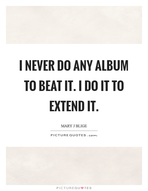 I never do any album to beat it. I do it to extend it Picture Quote #1