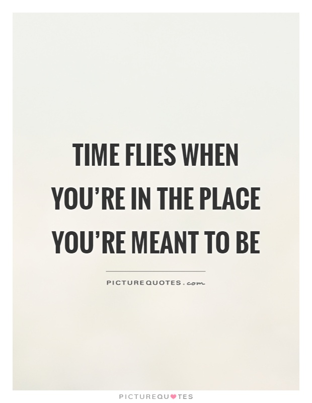 Time flies when you're in the place you're meant to be Picture Quote #1