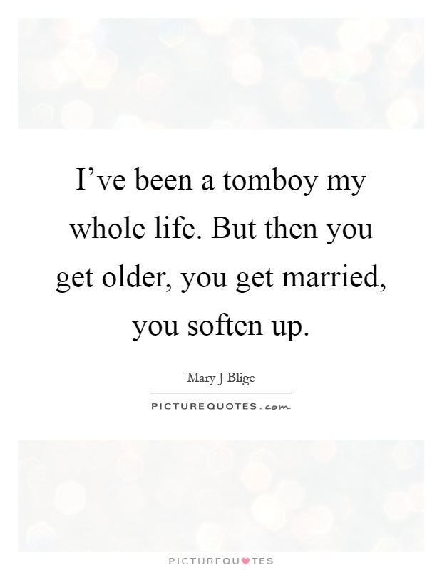 I've been a tomboy my whole life. But then you get older, you get married, you soften up Picture Quote #1