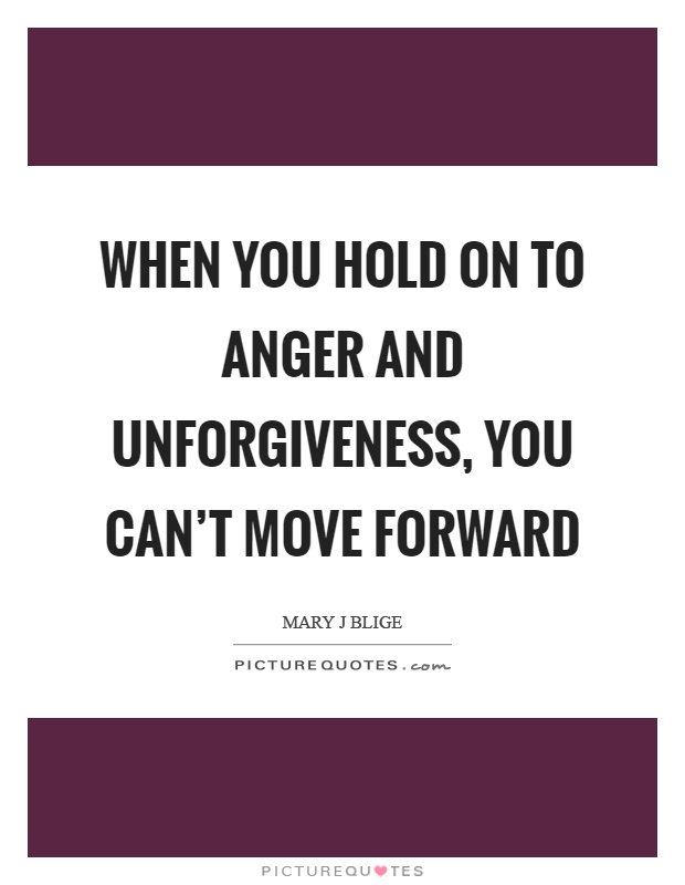 When you hold on to anger and unforgiveness, you can't ...