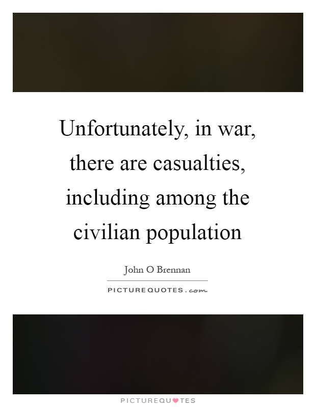 Unfortunately, in war, there are casualties, including among the civilian population Picture Quote #1