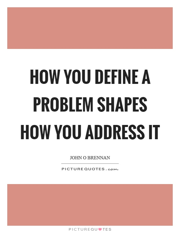 How you define a problem shapes how you address it Picture Quote #1