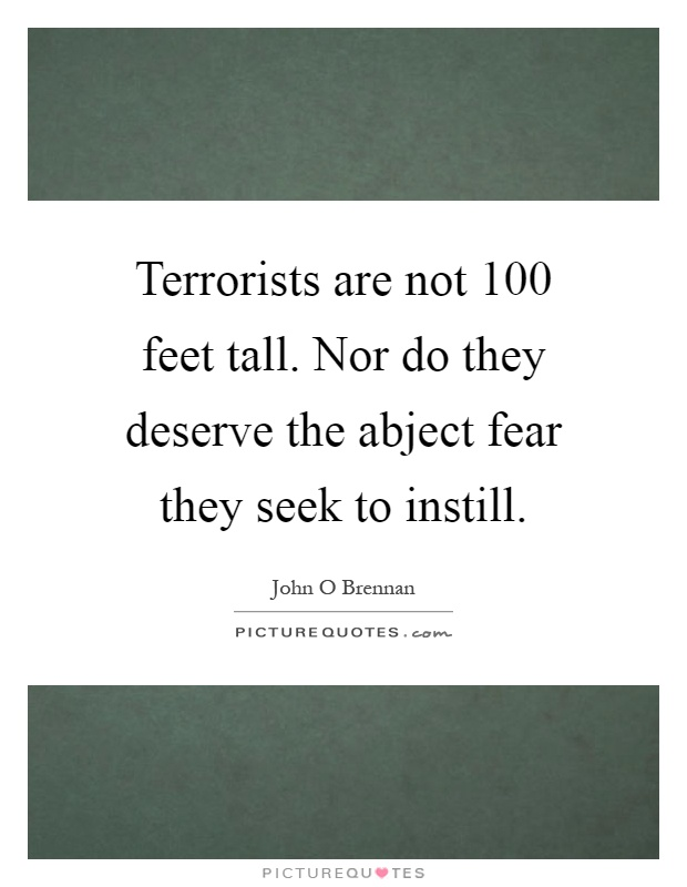 Terrorists are not 100 feet tall. Nor do they deserve the abject fear they seek to instill Picture Quote #1