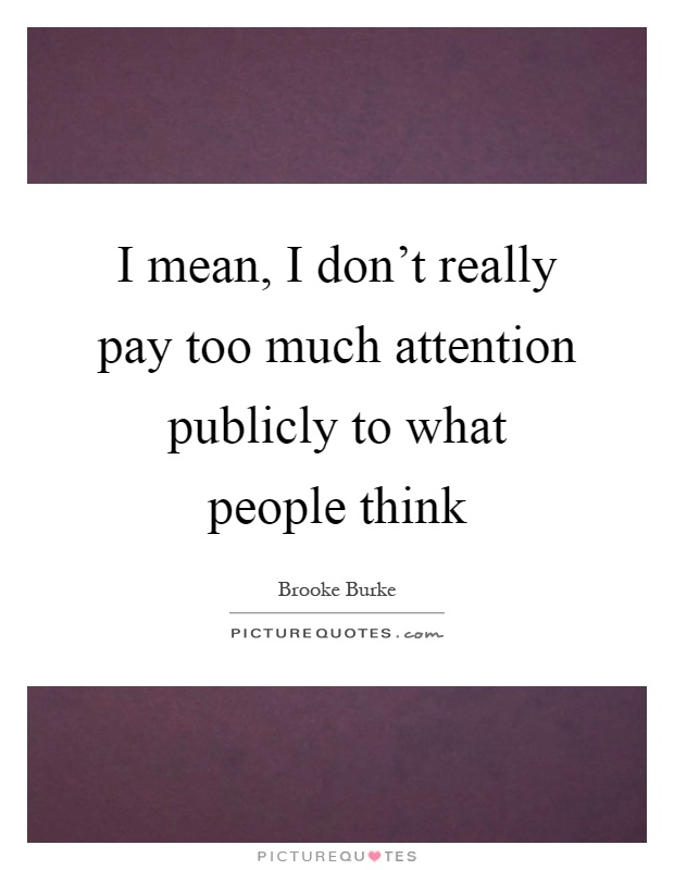 I mean, I don't really pay too much attention publicly to what people think Picture Quote #1
