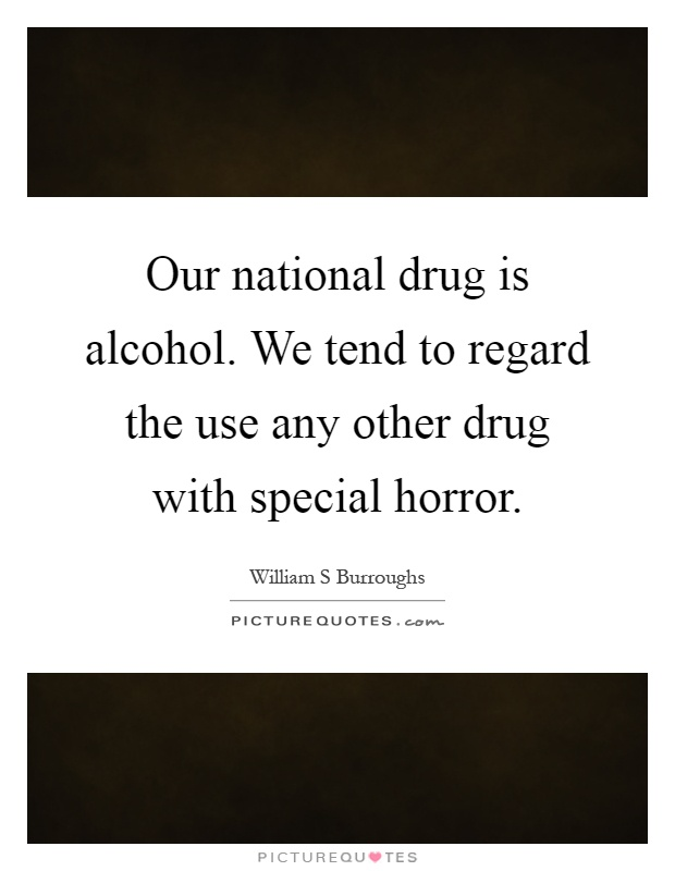 Our national drug is alcohol. We tend to regard the use any other drug with special horror Picture Quote #1