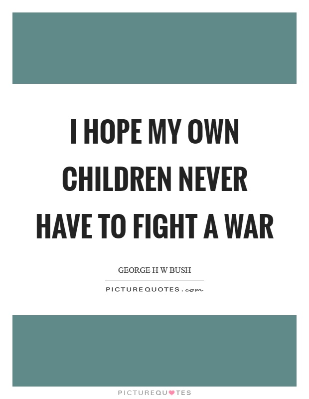 I hope my own children never have to fight a war Picture Quote #1