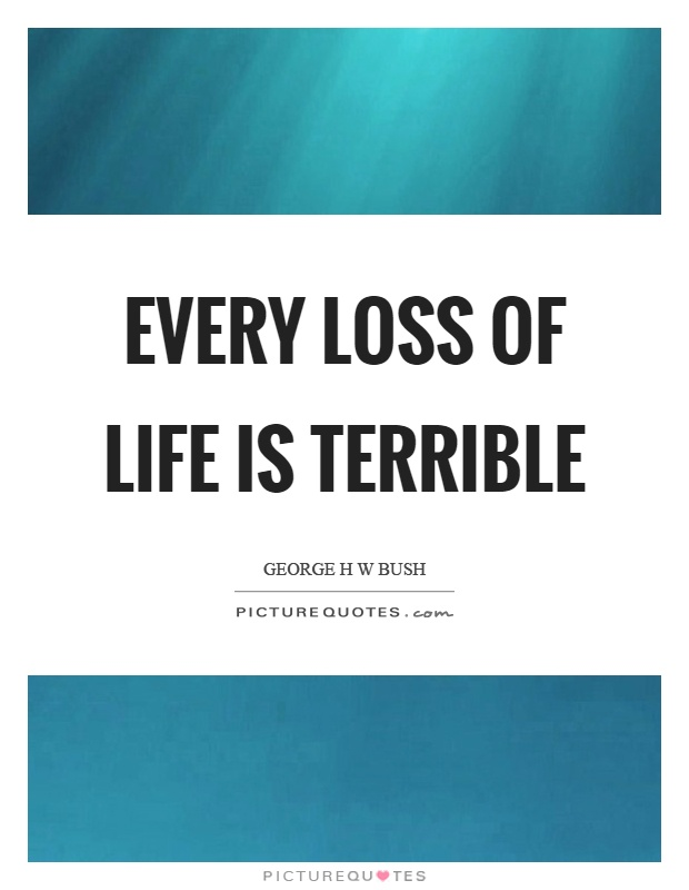 Every loss of life is terrible Picture Quote #1