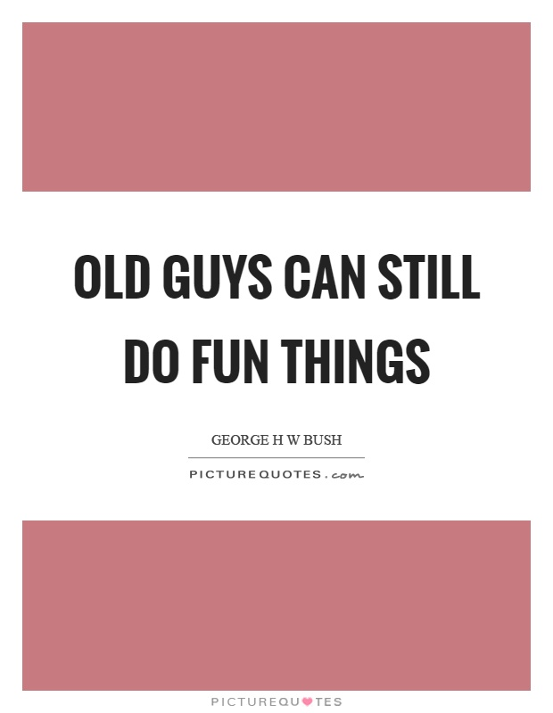 Old guys can still do fun things Picture Quote #1