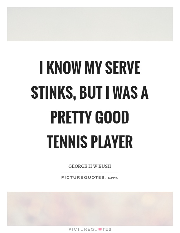 I know my serve stinks, but I was a pretty good tennis player Picture Quote #1
