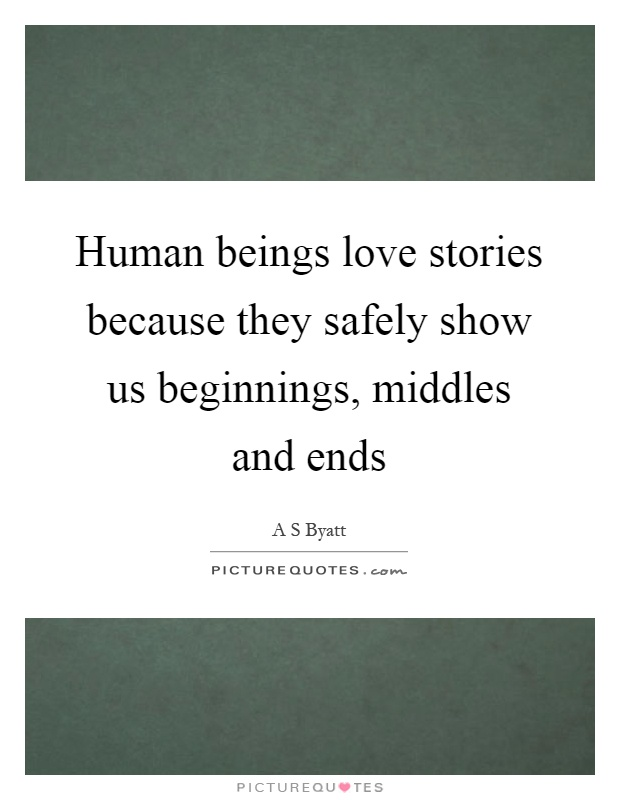 Human beings love stories because they safely show us beginnings, middles and ends Picture Quote #1